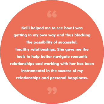 Kelli helped me to see how I was getting in my own way and thus blocking the possibility of successful, healthy relationships. She gave me the tools to help better navigate romantic relationships and working with her has been instrumental in the success of my relationships and personal happiness.