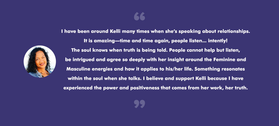 I have been around Kelli many times when she's speaking about relationships. It is amazing—time and time again, people listen... intently! The soul knows when truth is being told. People cannot help but listen, be intrigued and agree so deeply with her insight around the Feminine and Masculine energies and how it applies to his/her life. Something resonates within the soul when she talks. I believe and support Kelli because I have experienced the power and positiveness that comes from her work, her truth.