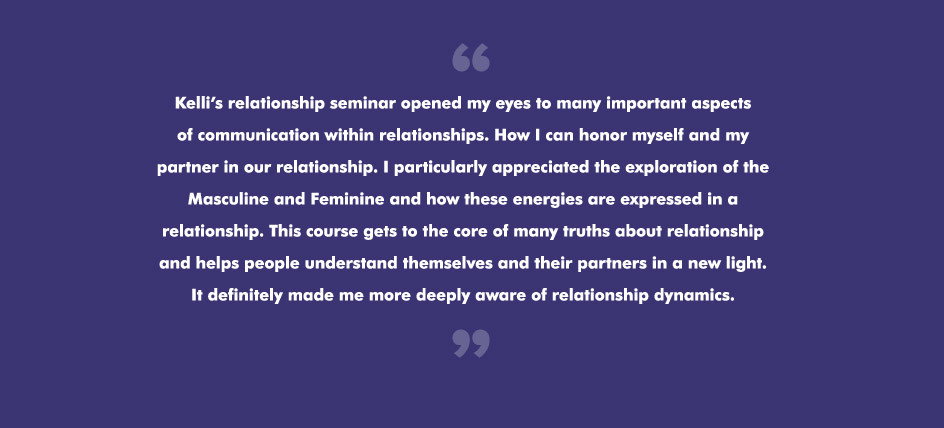 Kelli's relationship seminar opened my eyes to many important aspectsof communication within relationships. How I can honor myself and mypartner in our relationship. I particularly appreciated the exploration of the Masculine and Feminine and how these energies are expressed in a relationship. This course gets to the core of many truths about relationshipand helps people understand themselves and their partners in a new light. It definitely made me more deeply aware of relationship dynamics.