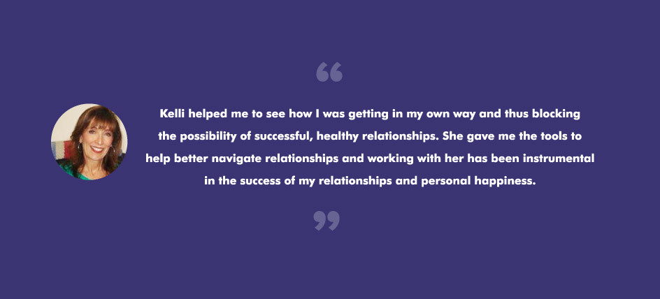 Kelli helped me to see how I was getting in my own way and thus blocking the possibility of successful, healthy relationships. She gave me the tools to help better navigate relationships and working with her has been instrumental in the success of my relationships and personal happiness.