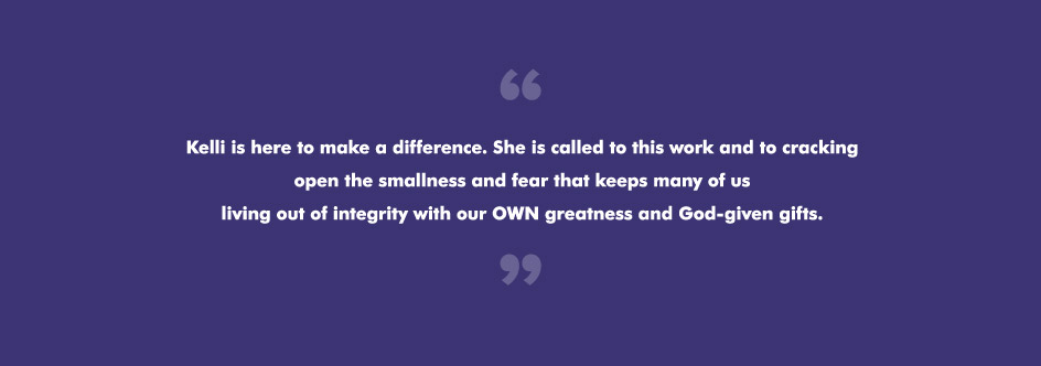 Kelli is here to make a difference. She is called to this work and to cracking open the smallness and fear that keeps many of us living out of integrity with our OWN greatness and God-given gifts.