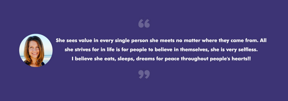 She sees value in every single person she meets no matter where they came from. All she strives for in life is for people to believe in themselves, she is very selfless. I believe she eats, sleeps, dreams for peace throughout people
